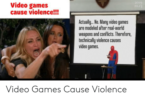 Video Games, Games, and Video: 2019  10.13  Video games  cause violence!!!  Actually.. No. Many video games  are modeled after real-world  weapons and conflicts. Therefore,  technically violence causes  video games. Video Games Cause Violence
