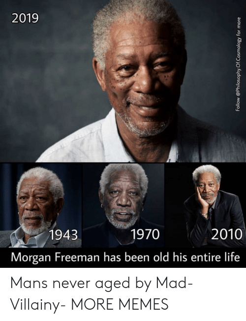 Dank, Life, and Memes: 2019  1943  1970  2010  Morgan Freeman has been old his entire life Mans never aged by Mad-Villainy- MORE MEMES