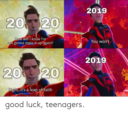 leap of faith: 2019  20 20  How will I know I'm  not gonna mess it up again?  You won't  2019  20 20  Right.it's a leap of faith good luck, teenagers.