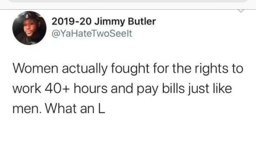Women: 2019-20 Jimmy Butler  @YaHateTwoSeelt  Women actually fought for the rights to  work 40+ hours and pay bills just like  men. What an L