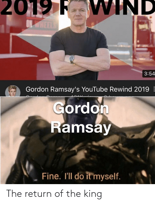 youtube.com: 2019 F VWIND  ONHEEL  3:54  Gordon Ramsay's YouTube Rewind 2019  Gordon  Ramsay  Fine. I'll do it myself. The return of the king