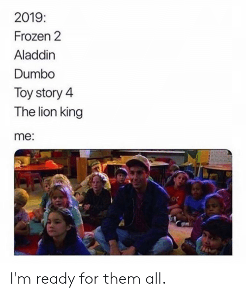 The Lion King: 2019  Frozen 2  Aladdin  Dumbo  Toy story 4  The lion king  me:  oc I'm ready for them all.
