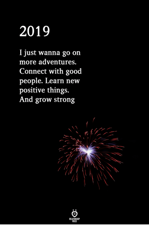 Good, Strong, and Grow: 2019  I just wanna go on  more adventures.  Connect with good  people. Learn new  positive things.  And grow strong