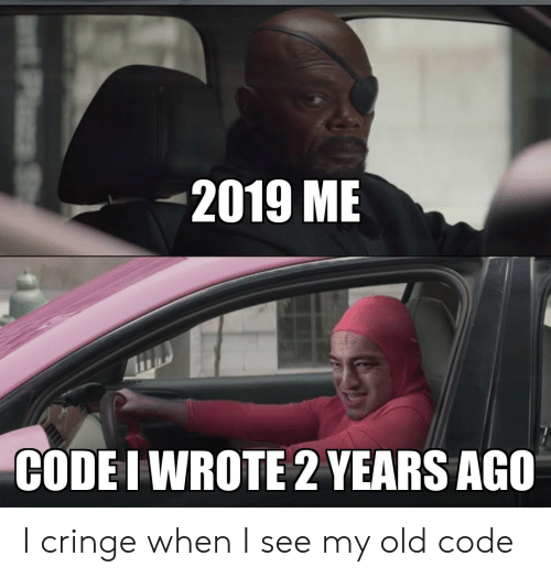 cringe: 2019 ME  CODE I WROTE 2 YEARS AGO  P S I cringe when I see my old code