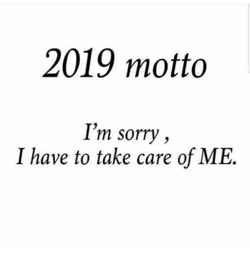 Sorry, Take Care, and Im Sorry: 2019 motto  I'm sorry,  I have to take care of ME.