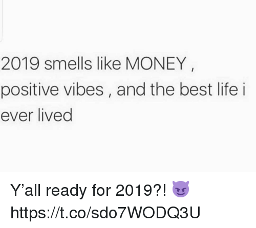 Life, Money, and Best: 2019 smells like MONEY  positive vibes, and the best life i  ever lived Y'all ready for 2019?! 😈 https://t.co/sdo7WODQ3U