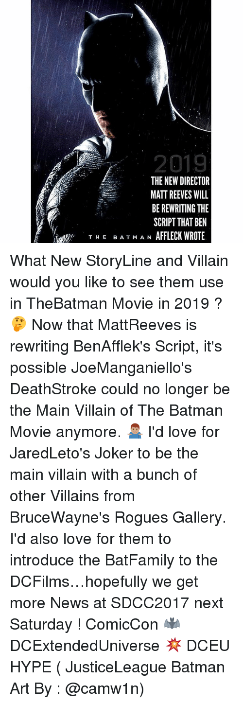 Matt Reeves: 2019  THE NEW DIRECTOR  MATT REEVES WILL  BE REWRITING THE  SCRIPT THAT BEN  AFFLECK WROTE  THE BA T MA N What New StoryLine and Villain would you like to see them use in TheBatman Movie in 2019 ? 🤔 Now that MattReeves is rewriting BenAfflek's Script, it's possible JoeManganiello's DeathStroke could no longer be the Main Villain of The Batman Movie anymore. 🤷🏽♂️ I'd love for JaredLeto's Joker to be the main villain with a bunch of other Villains from BruceWayne's Rogues Gallery. I'd also love for them to introduce the BatFamily to the DCFilms…hopefully we get more News at SDCC2017 next Saturday ! ComicCon 🦇 DCExtendedUniverse 💥 DCEU HYPE ( JusticeLeague Batman Art By : @camw1n)