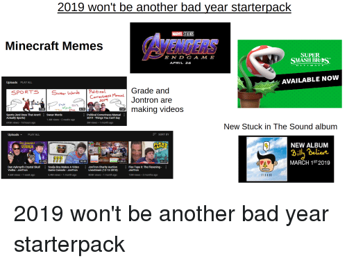 Bad, Flexing, and Memes: 2019 won't be another bad vear starterpack  MARVEL STUDIOS  Minecraft Memes  SUPER  SMASH BR  E N D GA M E  APRIL 26  ULTI M ATE  Uploads PLAY ALL  AVAILABLE NOW  Grade and  Jontron are  wn maKing videos  SPORTS  ar WordS  Correctness Menval  7:52  7:47  Sports (And Ones That Aren't  Actually Sports)  Swear Words  1.4M views 2 weeks ago  Political correctness Manual  2019 Things You Can't Say  3M views 1 month ago  695K views 16 hours ago  New Stuck in The Sound album  Uploads ▼  PLAY ALL  SORT BY  NEW ALBUM  outpu  PE  $51,021.5  21:59  10:30  5:20:21  21:17  MARCH 1ST 2019  Dan Aykroyd's Crystal Skull  Vodka - JonTron  Soulja Boy Makes A VideoJonTron Charity Auction  Livestream (12-12-2018)  Flex Tape ll: The Flexening  JonTron  Game Console JonTron  4.6M views 1 week ago  6.4M views . 1 month ago  805K views 1 month ago  2M views 2 months ago