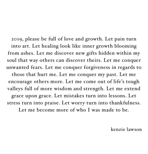 Love, Discover, and Tough: 201q, please be full of love and growth. Let pain turn  into art. Let healing look like inner growth blooming  from ashes. Let me discover new gifts hidden within my  soul that wav others can discover theirs. Let me conauer  unwanted fears. Let me conquer forgiveness in regards to  those that hurt me. Let me conquer mv past. Let me  encourage others more. Let me come out of life's tough  valleys full of more wisdom and strength. Let me extend  grace upon grace. Let mistakes turn into lessons. Let  stress turn into praise. Let worrv turn into thankfulness.  Let me become more of who I was made to be  kenzie lawson