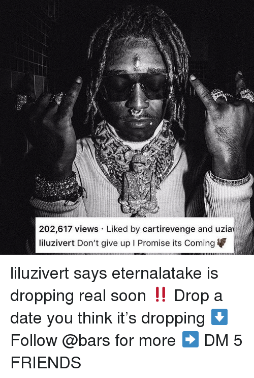 Its Coming: 202,617 views Liked by cartirevenge and uzia  liluzivert Don't give up I Promise its Coming liluzivert says eternalatake is dropping real soon ‼️ Drop a date you think it's dropping ⬇️ Follow @bars for more ➡️ DM 5 FRIENDS