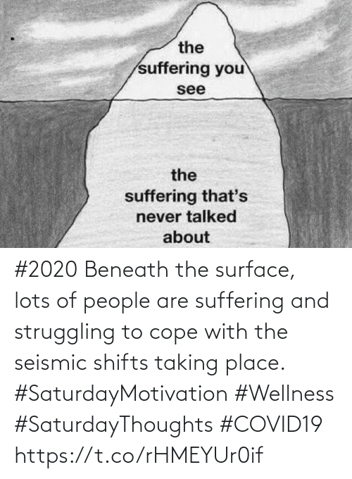 Suffering: #2020 Beneath the surface, lots of people are suffering and struggling to cope with the seismic shifts  taking place.   #SaturdayMotivation #Wellness  #SaturdayThoughts #COVID19 https://t.co/rHMEYUr0if