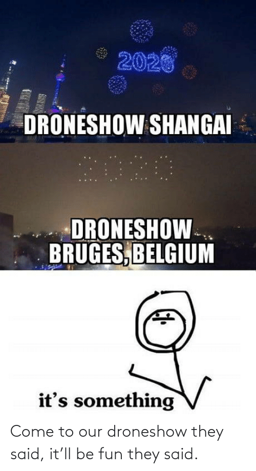 Said It: 2020  DRONESHOW SHANGAI  2020  DRONESHOW.  BRUGES, BELGIUM  it's something Come to our droneshow they said, it'll be fun they said.
