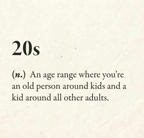 Kids, Old, and Kid: 20s  (n.) An age range where you're  an old person around kids and a  kid around all other adults.
