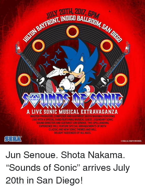 """guitarist: 20TH, 2017, 6p  ,2017, BPAM  INDIGO BALLRDONM  1  NFRONT, INDICO  A LIVE SONIC MUSICAL EXTRAVAGANZA  MASTER-PRODUCER, COMPOSER AND GUITARIST SHOTA NAKAMA PERFORMS  LIVE WITH A SPECIAL BAND FEATURING MUSICAL GUEST, LEGENDARY SONIC  SOUND DIRECTOR AND GUITARIST JUN SENOUE. THIS SPELLBINDING  EXPERIENCE WILL FEATURE SPECIAL ARRANGEMENTS OF BOTH  CLASSIC AND NEW SONIC THEMES AND WILL  DELIGHT AUDIENCES OF ALL AGES  SEGA  SEGA. ALL RIGHTS RESERVED. Jun Senoue. Shota Nakama. """"Sounds of Sonic"""" arrives July 20th in San Diego!"""