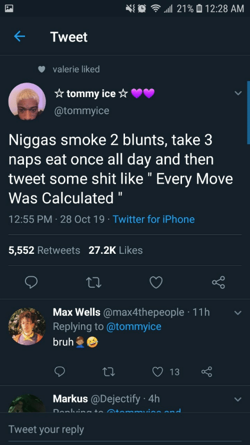 "bruh: 21% 0 12:28 AM  Tweet  valerie liked  * tommy ice ☆  @tommyice  Niggas smoke 2 blunts, take 3  naps eat once all day and then  tweet some shit like "" Every Move  Was Calculated ""  12:55 PM · 28 Oct 19 · Twitter for iPhone  5,552 Retweets 27.2K Likes  Max Wells @max4thepeople · 11h  Replying to @tommyice  bruh  13  Markus @Dejectify · 4h  Donlvineto Atemmuine end  Tweet your reply"