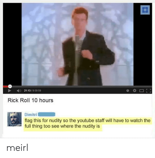 staff: 21:13/9:59 59  Rick Roll 10 hours  Dimitri  flag this for nudity so the youtube staff will have to watch the  full thing too see where the nudity is meirl