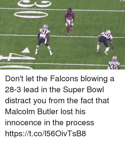 Distracte: 21  32 Don't let the Falcons blowing a 28-3 lead in the Super Bowl distract you from the fact that Malcolm Butler lost his innocence in the process https://t.co/l56OivTsB8