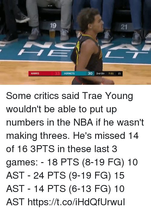 Threes: 21  33 HORNETS  30 2nd Qtr 7:51 21  HAWKS Some critics said Trae Young wouldn't be able to put up numbers in the NBA if he wasn't making threes. He's missed 14 of 16 3PTS in these last 3 games:   - 18 PTS (8-19 FG) 10 AST - 24 PTS (9-19 FG) 15 AST - 14 PTS (6-13 FG) 10 AST https://t.co/iHdQfUrwuI