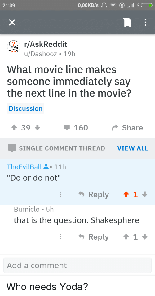 """movie line: 21:39  r/AskReddit  u/Dashooz 19h  What movie line makes  someone immediately say  the next line in the movie?  Discussion  1 39  160  Share  SINGLE COMMENT THREAD VIEW ALL  TheEvilBall11h  """"Do or do not""""  Burnicle 5h  that is the question. Shakesphere  Reply  Add a comment"""