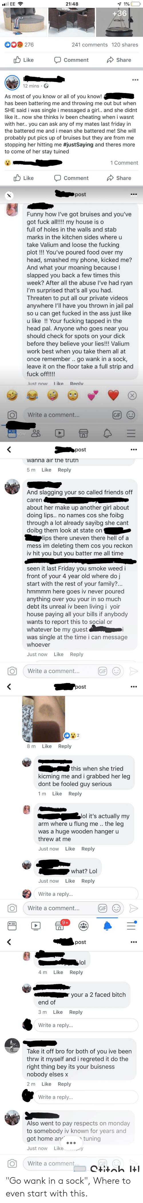 Ass, Bitch, and Cheating: 21:48  1%  il EE  +36  DO 276  241 comments 120 shares  Like  Share  Comment  12 mins  As most of you know or all of you know!  has been battering me and throwing me out but when  SHE said i was single i messaged a girl.. and she didnt  like it... now she thinks iv been cheating when i wasnt  with her.. you can ask any of my mates last friday in  the battered me and i mean she battered me! She will  probably put pics up of bruises but they are from me  stopping her hitting me #justSaying and theres more  to come of her stay tuined  1 Comment  Like  Comment  Share  post  Funny how I've got bruises and you've  got fuck all!!!! my house is o  full of holes in the walls and stab  marks in the kitchen sides where u  take Valium and loose the fucking  plot!!! You've poured food over my  head, smashed my phone, kicked me?  And what your moaning because l  slapped you back a few times this  week? After all the abuse I've had ryan  I'm surprised that's all you had.  Threaten to put all our private videos  anywhere I'll have you thrown in jail pal  so u can get fucked in the ass just like  u like !! Your fucking tapped in the  head pal. Anyone who goes near you  should check for spots on your dick  before they believe your lies!! Valium  work best when you take them all at  once remember . go wank in a sock,  leave it on the floor take a full strip and  fuck off!!!!  Iike  Reply  Just now  Write a comment...  GIF  UST NOW  post  wanna air tne truth  Like  Reply  5 m  And slagging your so called friends off  caren  about her make up another girl about  doing lips.. no names cos she foibg  through a lot already sayibg she cant  doibg them look at state on  lips there uneven there hell of a  mess im deleting them cos you reckon  iv hit you but you batter me all time  seen it last Friday you smoke weed i  front of your 4 year old where do j  start with the rest of your family?...  hmmmm here goes iv never poured  anything over you your in so much  debt i
