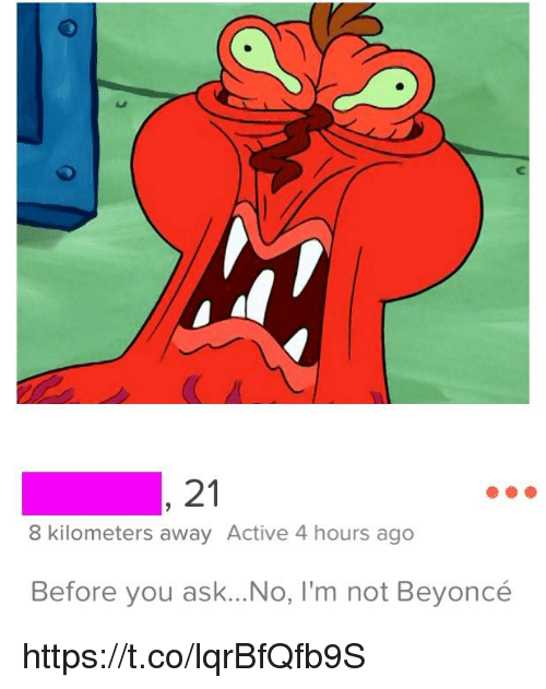 Beyonce, Ask, and You: 21  8 kilometers away Active 4 hours ago  Before you ask...No, I'm not Beyoncé https://t.co/lqrBfQfb9S