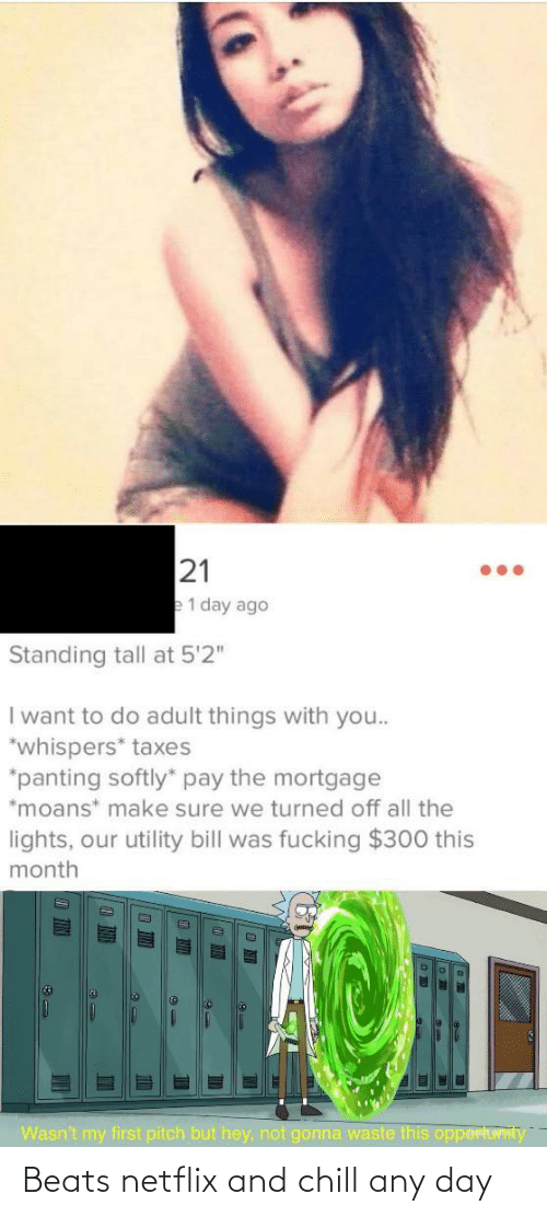 "Waste: 21  e1 day ago  Standing tall at 5'2""  I want to do adult things with you..  *whispers* taxes  *panting softly"" pay the mortgage  *moans* make sure we turned off all the  lights, our utility bill was fucking $300 this  month  Wasn't my first pitch but hey, not gonna waste this opportuvIty  TIN Beats netflix and chill any day"