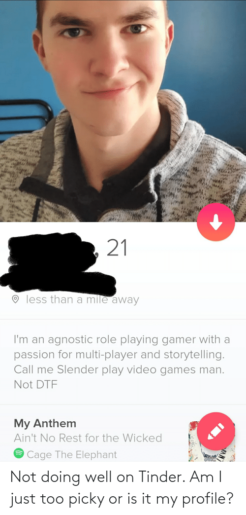 Agnostic: 21  O less than a mile away  I'm an agnostic role playing gamer with a  passion for multi-player and storytelling.  Call me Slender play video games man.  Not DTF  My Anthem  Ain't No Rest for the Wicked  Cage The Elephant  AN Not doing well on Tinder. Am I just too picky or is it my profile?