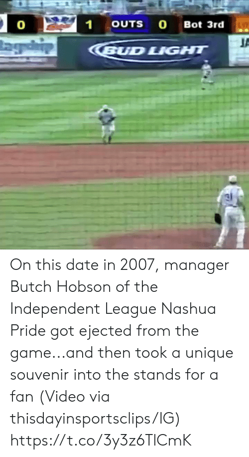Bud Light: 21  OUTS O Bot 3rd  0  BUD LIGHT On this date in 2007, manager Butch Hobson of the Independent League Nashua Pride got ejected from the game...and then took a unique souvenir into the stands for a fan   (Video via thisdayinsportsclips/IG) https://t.co/3y3z6TlCmK