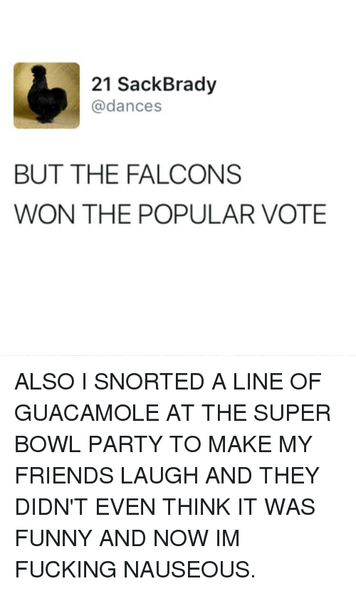 Guacamole, Memes, and 🤖: 21 Sack Brady  @dances  BUT THE FALCONS  WON THE POPULAR VOTE ALSO I SNORTED A LINE OF GUACAMOLE AT THE SUPER BOWL PARTY TO MAKE MY FRIENDS LAUGH AND THEY DIDN'T EVEN THINK IT WAS FUNNY AND NOW IM FUCKING NAUSEOUS.