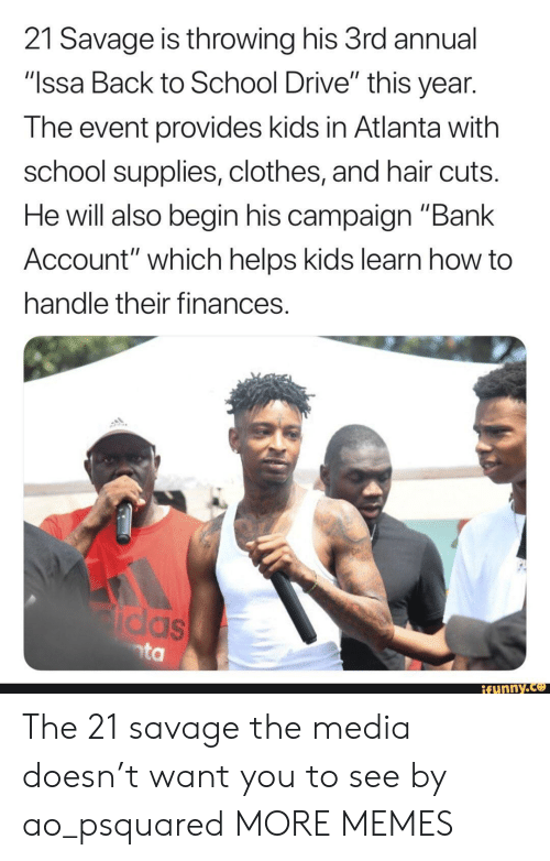 "Clothes, Dank, and Funny: 21 Savage is throwing his 3rd annual  ""Issa Back to School Drive"" this year  The event provides kids in Atlanta with  school supplies, clothes, and hair cuts  He will also begin his campaign ""Bank  Account"" which helps kids learn how to  handle their finances  funny.ce The 21 savage the media doesn't want you to see by ao_psquared MORE MEMES"
