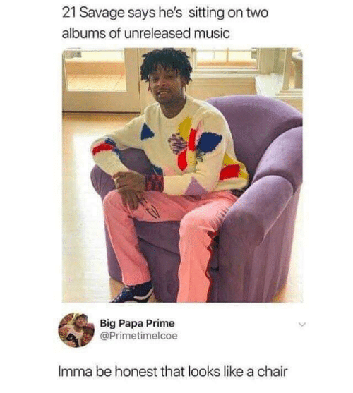 Funny, Music, and Savage: 21 Savage says he's sitting on two  albums of unreleased music  Big Papa Prime  @Primetimelcoe  Imma be honest that looks like a chair
