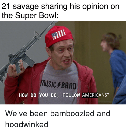21 savage sharing his opinion on the super bowl musicfband how do you do fellow americans reddit meme on awwmemes com awwmemes com