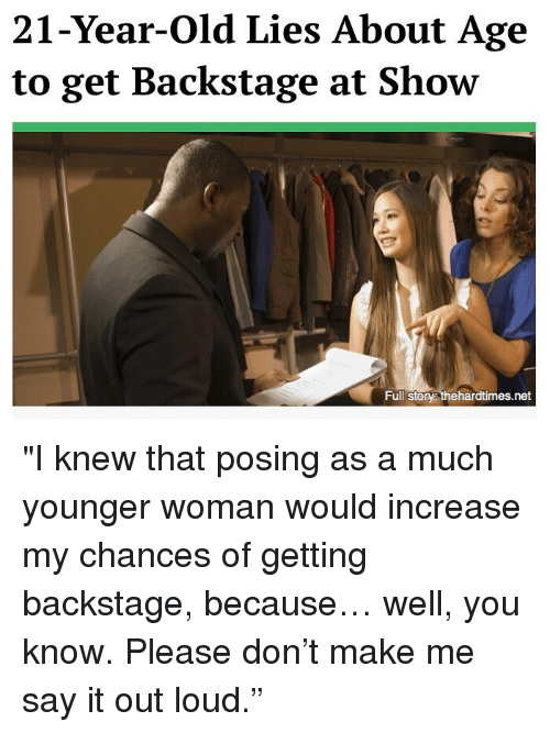 """I Knew That: 21-Year-Old Lies About Age  to get Backstage at Show  Full Story thehardtimes.net """"I knew that posing as a much younger woman would increase my chances of getting backstage, because… well, you know. Please don't make me say it out loud."""""""