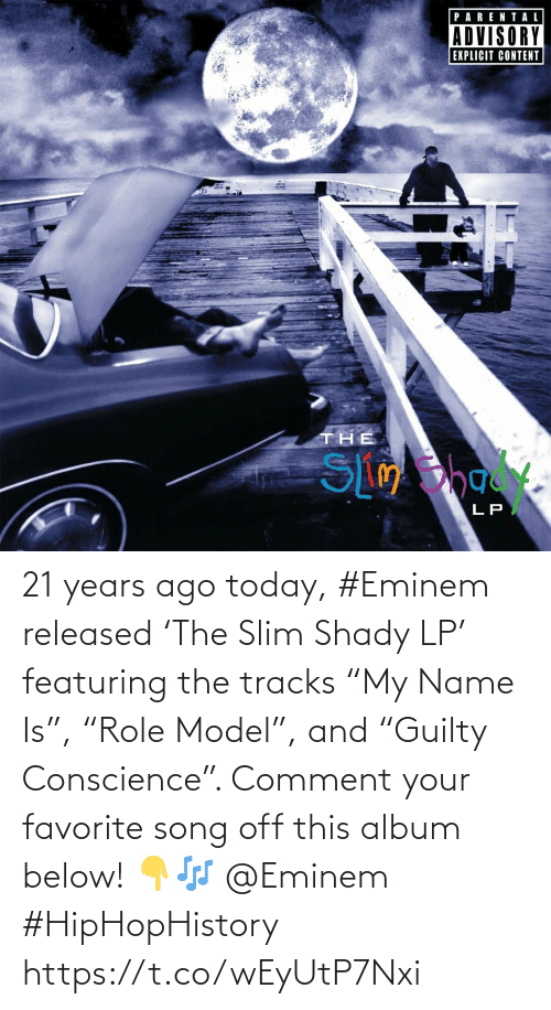 "below: 21 years ago today, #Eminem released 'The Slim Shady LP' featuring the tracks ""My Name Is"", ""Role Model"", and ""Guilty Conscience"". Comment your favorite song off this album below! 👇🎶 @Eminem #HipHopHistory https://t.co/wEyUtP7Nxi"