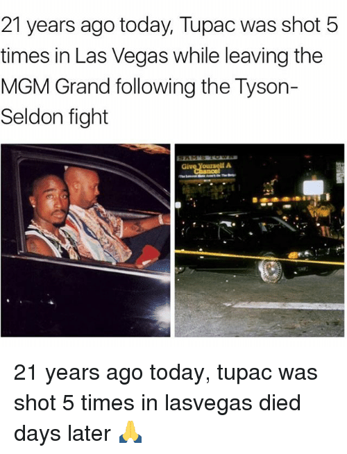 shotting: 21 years ago today, Tupac was shot 5  times in Las Vegas while leaving the  MGM Grand following the Tyson-  Seldon fight 21 years ago today, tupac was shot 5 times in lasvegas died days later 🙏