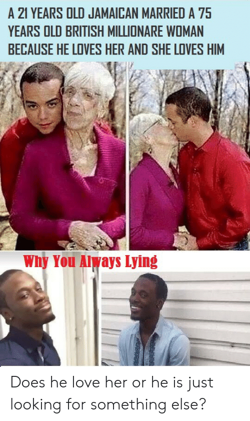 Jamaican: 21 YEARS OLD JAMAICAN MARRIED A 75  YEARS OLD BRITISH MILLIONARE WOMAN  BECAUSE HE LOVES HER AND SHE LOVES HIM  Why You Always Lying Does he love her or he is just looking for something else?
