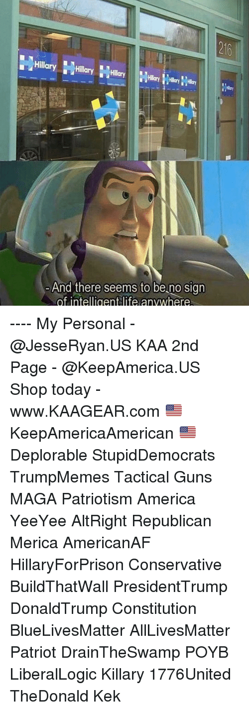 Draintheswamp: 216  Hillary Hly  And there seems to be no sign  of intelligentlife anvwhere ---- My Personal - @JesseRyan.US KAA 2nd Page - @KeepAmerica.US Shop today - www.KAAGEAR.com 🇺🇸 KeepAmericaAmerican 🇺🇸 Deplorable StupidDemocrats TrumpMemes Tactical Guns MAGA Patriotism America YeeYee AltRight Republican Merica AmericanAF HillaryForPrison Conservative BuildThatWall PresidentTrump DonaldTrump Constitution BlueLivesMatter AllLivesMatter Patriot DrainTheSwamp POYB LiberalLogic Killary 1776United TheDonald Kek