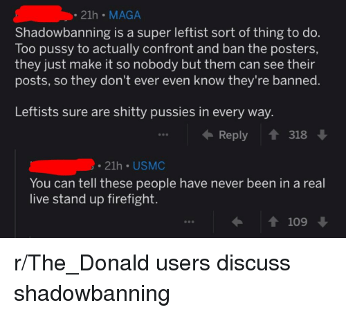Pussy, Live, and Never: 21h MAGA  Shadowbanning is a super leftist sort of thing to do.  Too pussy to actually confront and ban the posters,  they just make it so nobody but them can see their  posts, so they don't ever even know they're banned.  Leftists sure are shitty pussies in every way.  Reply ↑ 318↓  . 21h USMC  You can tell these people have never been in a real  live stand up firefight  ← ↑ 109 ↓