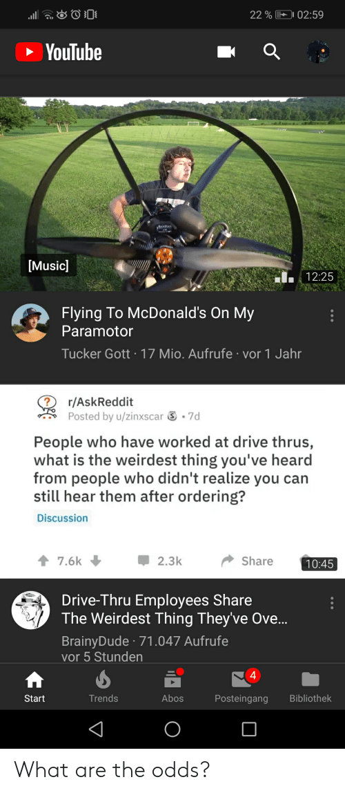 Funny, McDonalds, and youtube.com: 22 % 02:59  YouTube  [Musicl  12:25  Flying To McDonald's On My  Paramotor  Tucker Gott 17 Mio. Aufrufe vor 1 Jahr  r/AskReddit  Posted by u/zìnxscar  -7d  People who have worked at drive thrus,  what is the weirdest thing you've heard  from people who didn't realize you can  still hear them after ordering?  Discussion  7.6k2.3k  Share  Drive-Thru Employees Share  The Weirdest Thing Theyve Ove..  BrainyDude 71.047 Aufrufe  vor 5 Stunden  4  Start  Trends  Abos  Posteingang Bibliothek What are the odds?