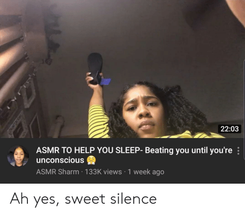 Asmr: 22:03  ASMR TO HELP YOU SLEEP- Beating you until you're  unconscious  ASMR Sharm 133K views 1 week ago Ah yes, sweet silence