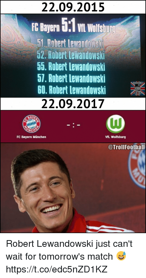 Memes, Match, and Wolfsburg: 22.09.2015  E Bayern 5  wolisu  1. Rabert lewantowst  52. Robert Lewandowski  55. Robert lewandowski  57. Robert lewandowski  60, Robert Lewandowski  22.09.2017  SOČCERA  FC Bayern München  VfL Wolfsburg  @TrollFoothall Robert Lewandowski just can't wait for tomorrow's match 😅 https://t.co/edc5nZD1KZ