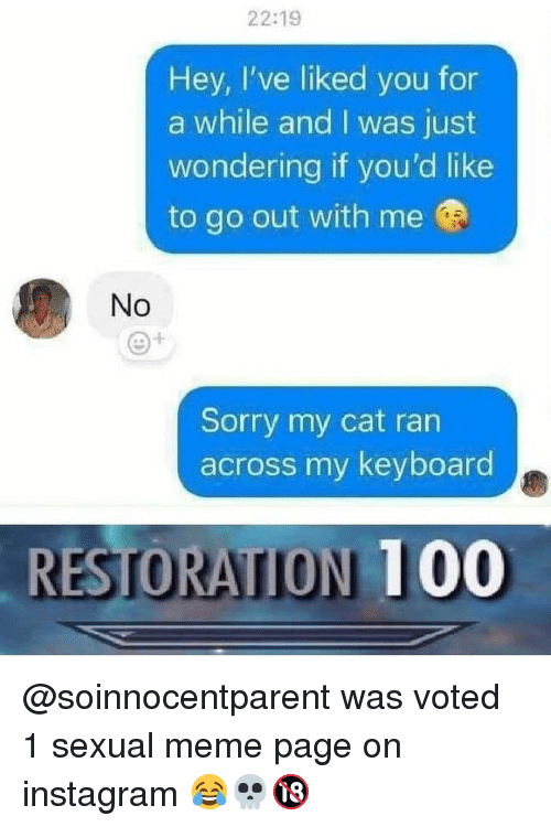 Anaconda, Instagram, and Meme: 22:19  Hey, I've liked you for  a while and I was just  wondering if you'd like  to go out with me  No  Sorry my cat ran  across my keyboard  RESTORATION 100 @soinnocentparent was voted 1 sexual meme page on instagram 😂💀🔞