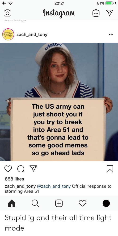 zach and: 22:21  81%  Instagram  och  zach_and_tony  ton  он  The US army can  just shoot you if  you try to break  into Area 51 and  that's gonna lead to  some good memes  so go ahead lads  858 likes  zach_and_tony @zach_and_tony Official response to  storming Area 51  +  O Stupid ig and their all time light mode
