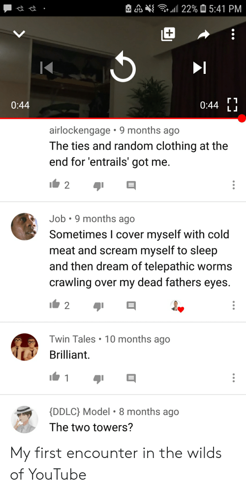 Scream, youtube.com, and Brilliant: 22% 5:41 PM  г1  0:44  LJ  0:44  airlockengage 9 months ago  The ties and random clothing at the  end for 'entrails' got me.  2  Job 9 months ago  Sometimes I cover myself with cold  meat and scream myself to sleep  and then dream of telepathic worms  crawling over my dead fathers eyes.  2  Twin Tales  10 months ago  Brilliant.  1  {DDLC} Model 8 months ago  The two towers? My first encounter in the wilds of YouTube