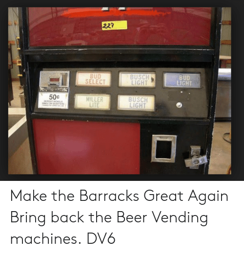 Beer, Memes, and Bud Light: 22?  BUD  LIGHT  BUSCH  LIGHT  BUD  SELECT  50c  BUSCH  LIGHT  MILLER  LITE Make the Barracks Great Again  Bring back the Beer Vending machines.  DV6