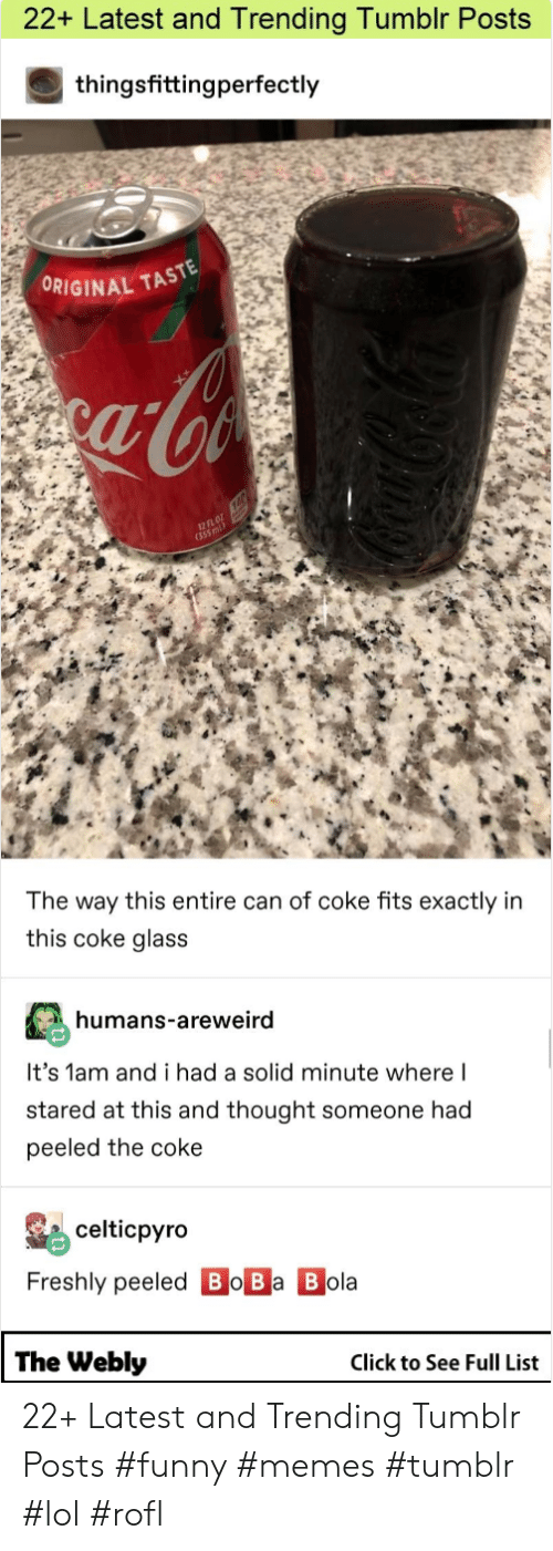 Funny Memes Tumblr: 22+ Latest and Trending Tumbir Posts  thingsfittingperfectly  ORIGINAL TAST  fl  12  The way this entire can of coke fits exactly in  this coke glass  humans-areweird  It's 1am and i had a solid minute where l  stared at this and thought someone had  peeled the coke  celticpyro  Freshly peeled Bo Ba B ola  The Webly  Click to See Full List 22+ Latest and Trending Tumblr Posts #funny #memes #tumblr #lol #rofl