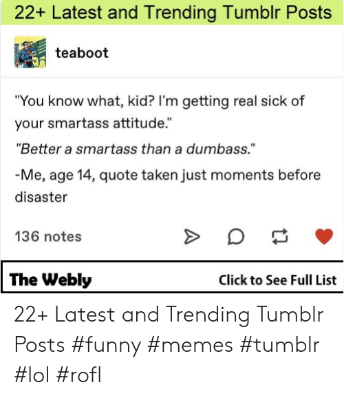 "Click, Funny, and Lol: 22+ Latest and Trending Tumblr Posts  teaboot  ""You know what, kid? l'm getting real sick of  your smartass attitude.""  ""Better a smartass than a dumbass.""  Me, age 14, quote taken just moments before  disaster  136 notes  The Webly  Click to See Full List 22+ Latest and Trending Tumblr Posts #funny #memes #tumblr #lol #rofl"
