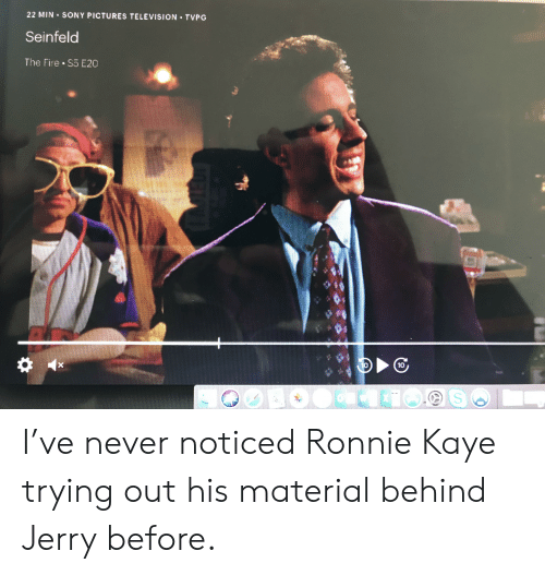 Fire, Seinfeld, and Sony: 22 MIN SONY PICTURES TELEVISION TVPG  Seinfeld  The Fire S5 E20  10 I've never noticed Ronnie Kaye trying out his material behind Jerry before.