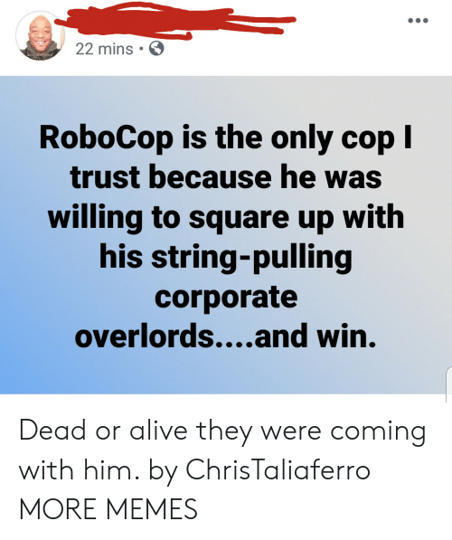 corporate: 22 mins  RoboCop is the only cop I  trust because he was  willing to square up with  his string-pulling  corporate  overlords....and win. Dead or alive they were coming with him. by ChrisTaliaferro MORE MEMES