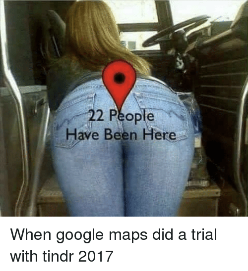 Google Maps: 22 People  Have Been Here When google maps did a trial with tindr 2017